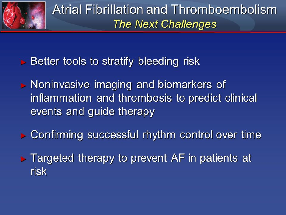 Atrial Fibrillation and Thromboembolism The Next Challenges Better tools to stratify bleeding risk Better tools to stratify bleeding risk Noninvasive