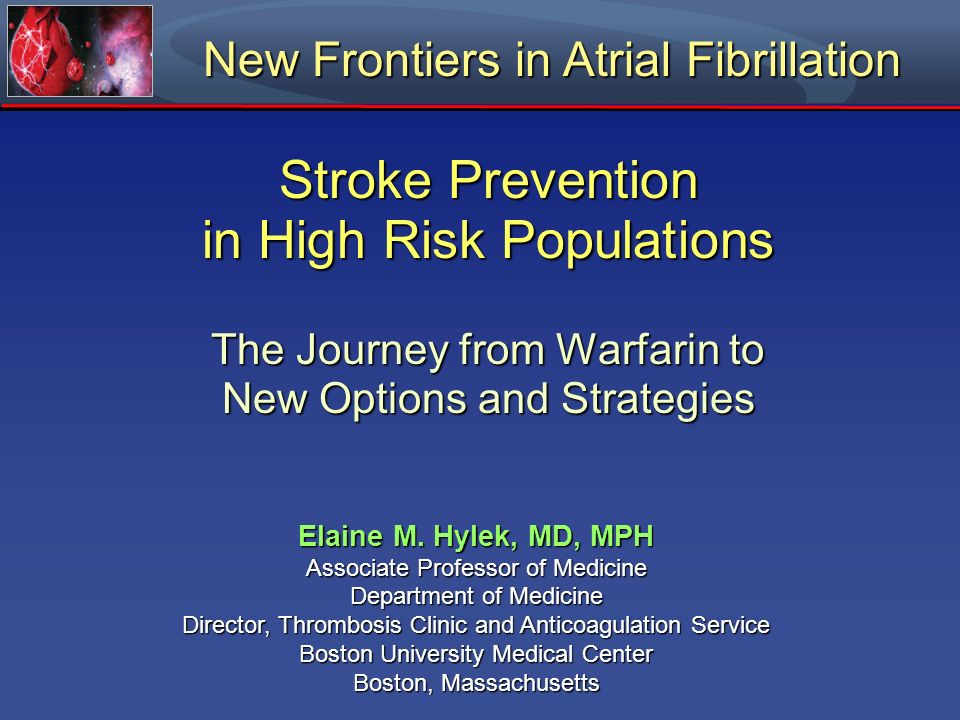 Stroke Prevention in High Risk Populations The Journey from Warfarin to New Options and Strategies New Frontiers in Atrial Fibrillation Elaine M. Hyle