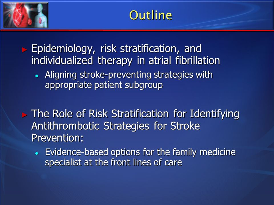 Outline Epidemiology, risk stratification, and individualized therapy in atrial fibrillation Epidemiology, risk stratification, and individualized the