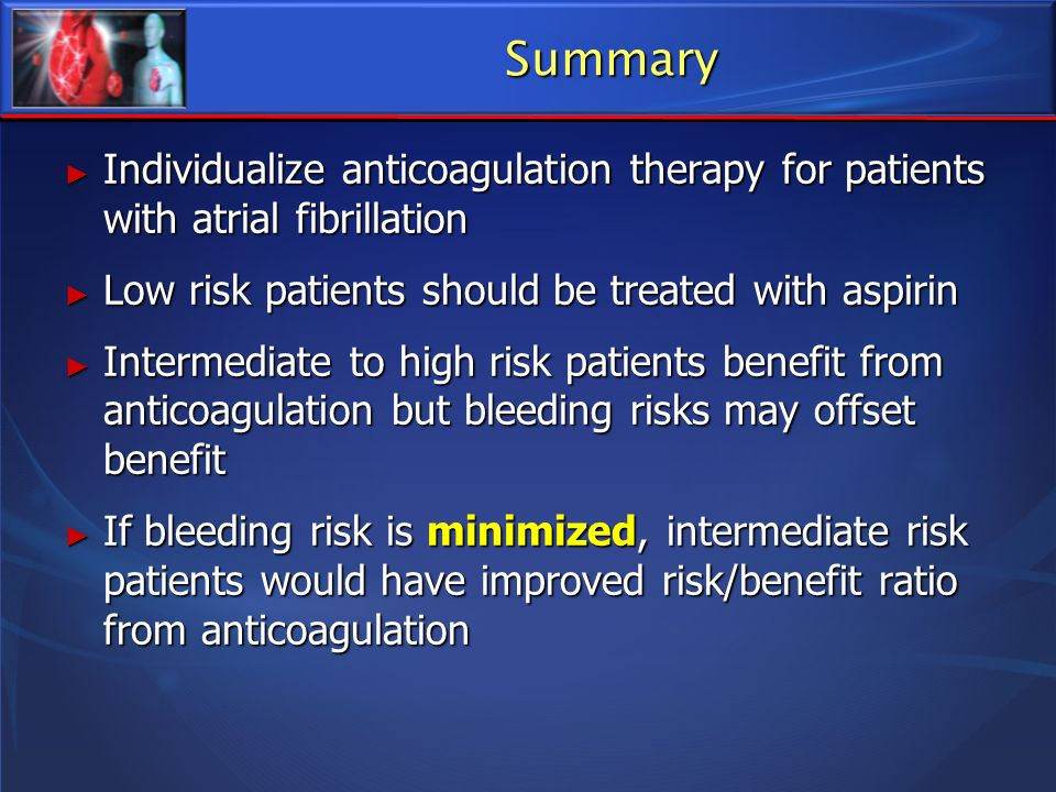 Summary Individualize anticoagulation therapy for patients with atrial fibrillation Individualize anticoagulation therapy for patients with atrial fib