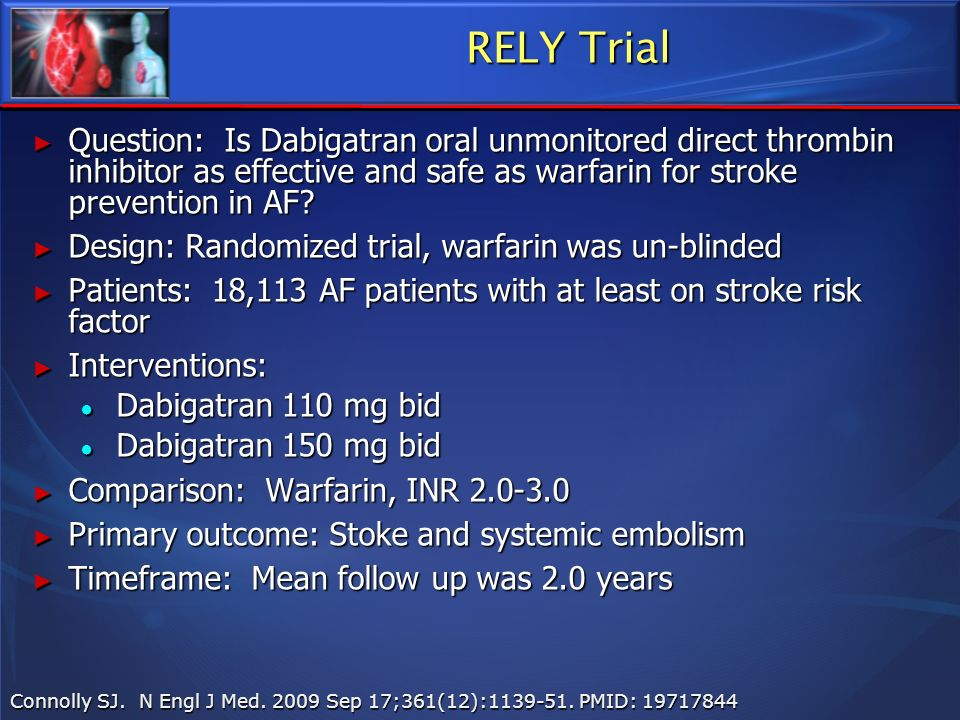 RELY Trial Question: Is Dabigatran oral unmonitored direct thrombin inhibitor as effective and safe as warfarin for stroke prevention in AF? Question: