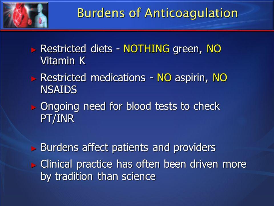 Burdens of Anticoagulation Restricted diets - NOTHING green, NO Vitamin K Restricted diets - NOTHING green, NO Vitamin K Restricted medications - NO a