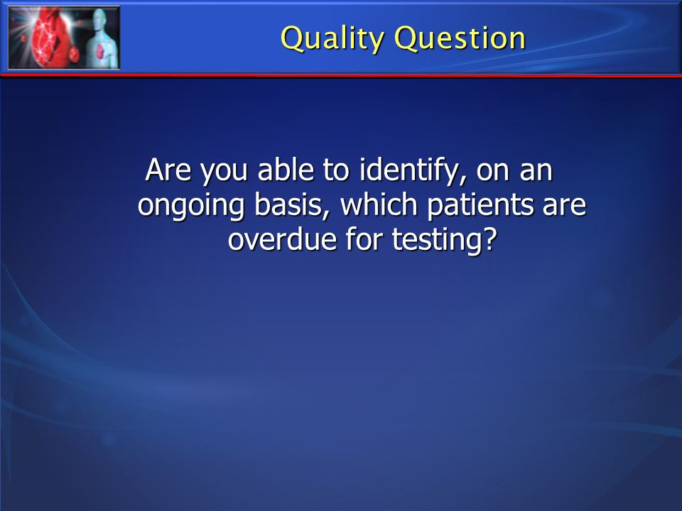 Quality Question Are you able to identify, on an ongoing basis, which patients are overdue for testing?