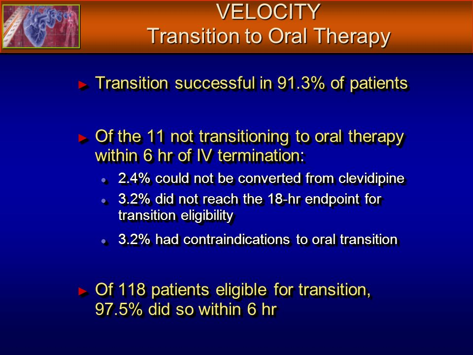 VELOCITY Transition to Oral Therapy Transition successful in 91.3% of patients Transition successful in 91.3% of patients Of the 11 not transitioning to oral therapy within 6 hr of IV termination: Of the 11 not transitioning to oral therapy within 6 hr of IV termination: 2.4% could not be converted from clevidipine 2.4% could not be converted from clevidipine 3.2% did not reach the 18-hr endpoint for transition eligibility 3.2% did not reach the 18-hr endpoint for transition eligibility 3.2% had contraindications to oral transition 3.2% had contraindications to oral transition Of 118 patients eligible for transition, 97.5% did so within 6 hr Of 118 patients eligible for transition, 97.5% did so within 6 hr Transition successful in 91.3% of patients Transition successful in 91.3% of patients Of the 11 not transitioning to oral therapy within 6 hr of IV termination: Of the 11 not transitioning to oral therapy within 6 hr of IV termination: 2.4% could not be converted from clevidipine 2.4% could not be converted from clevidipine 3.2% did not reach the 18-hr endpoint for transition eligibility 3.2% did not reach the 18-hr endpoint for transition eligibility 3.2% had contraindications to oral transition 3.2% had contraindications to oral transition Of 118 patients eligible for transition, 97.5% did so within 6 hr Of 118 patients eligible for transition, 97.5% did so within 6 hr