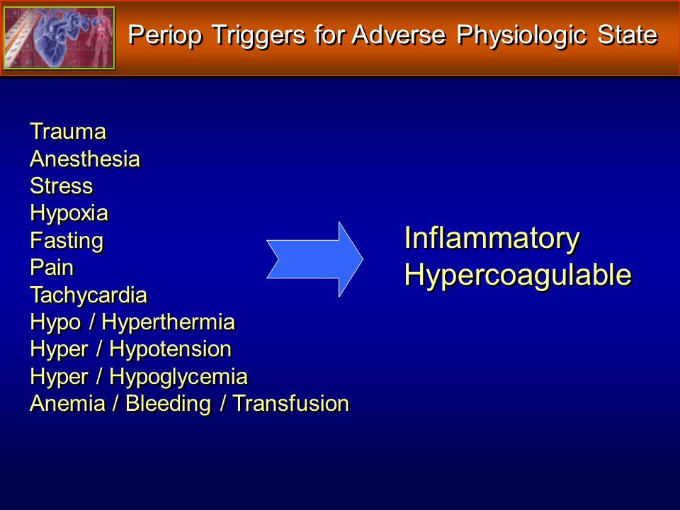 Periop Triggers for Adverse Physiologic State Trauma Anesthesia Stress Hypoxia Fasting Pain Tachycardia Hypo / Hyperthermia Hyper / Hypotension Hyper / Hypoglycemia Anemia / Bleeding / Transfusion Trauma Anesthesia Stress Hypoxia Fasting Pain Tachycardia Hypo / Hyperthermia Hyper / Hypotension Hyper / Hypoglycemia Anemia / Bleeding / Transfusion Inflammatory Hypercoagulable Inflammatory Hypercoagulable