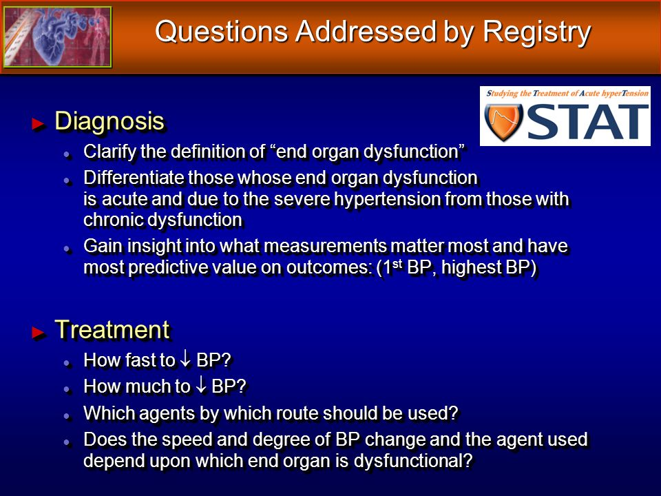 Diagnosis Diagnosis Clarify the definition of end organ dysfunction Clarify the definition of end organ dysfunction Differentiate those whose end organ dysfunction is acute and due to the severe hypertension from those with chronic dysfunction Differentiate those whose end organ dysfunction is acute and due to the severe hypertension from those with chronic dysfunction Gain insight into what measurements matter most and have most predictive value on outcomes: (1 st BP, highest BP) Gain insight into what measurements matter most and have most predictive value on outcomes: (1 st BP, highest BP) Treatment Treatment How fast to BP.