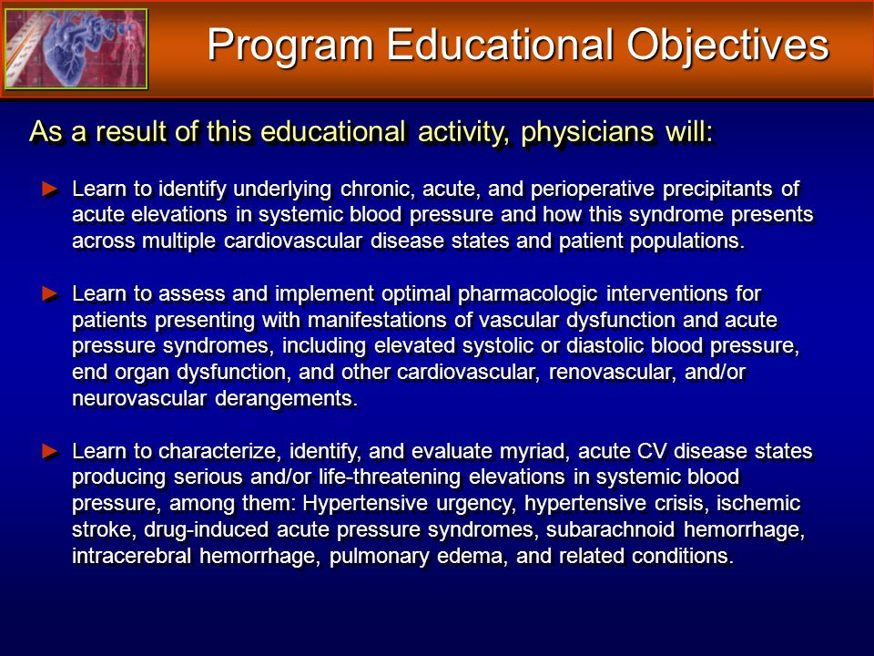 Program Educational Objectives As a result of this educational activity, physicians will: Learn to identify underlying chronic, acute, and perioperative precipitants of acute elevations in systemic blood pressure and how this syndrome presents across multiple cardiovascular disease states and patient populations.