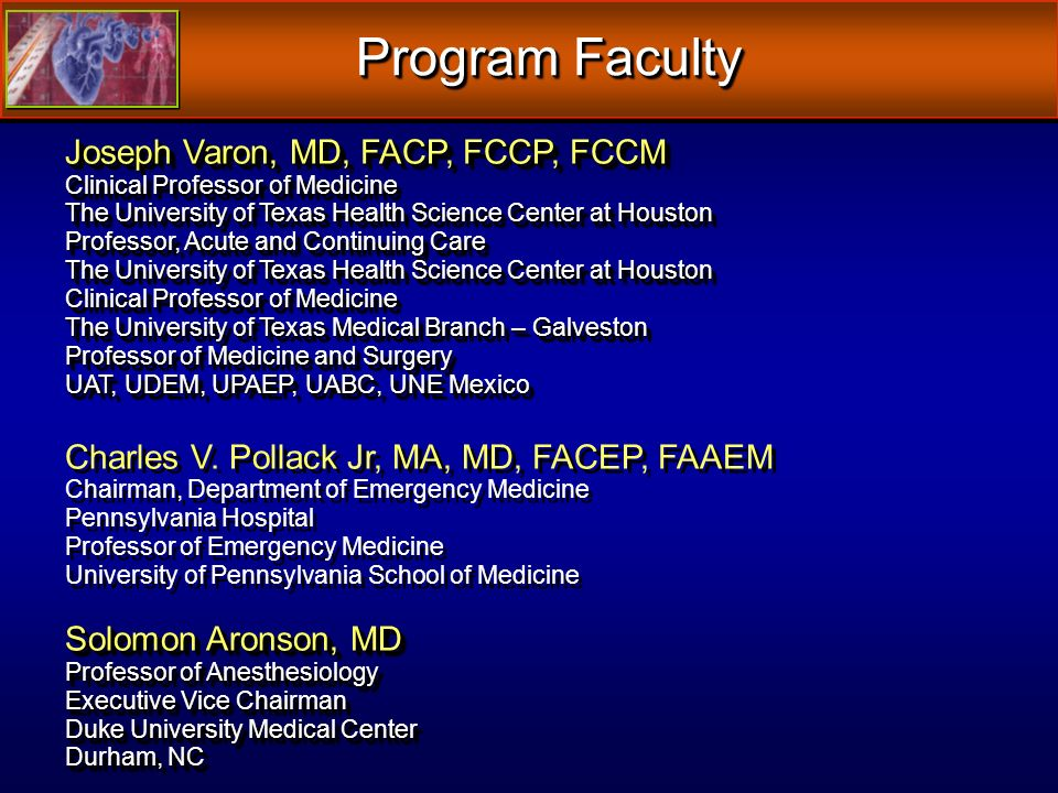 Program Faculty Joseph Varon, MD, FACP, FCCP, FCCM Clinical Professor of Medicine The University of Texas Health Science Center at Houston Professor, Acute and Continuing Care The University of Texas Health Science Center at Houston Clinical Professor of Medicine The University of Texas Medical Branch – Galveston Professor of Medicine and Surgery UAT, UDEM, UPAEP, UABC, UNE Mexico Charles V.
