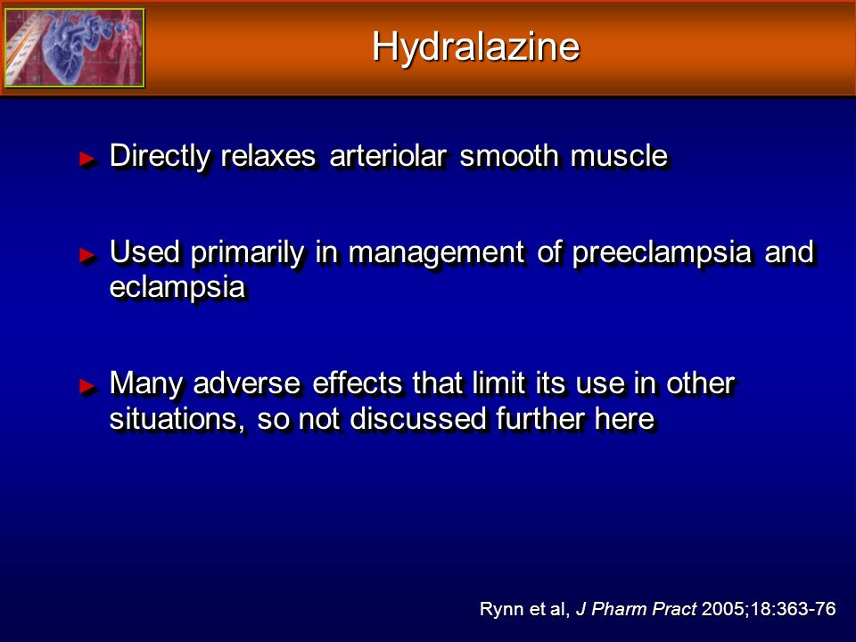 Hydralazine Directly relaxes arteriolar smooth muscle Directly relaxes arteriolar smooth muscle Used primarily in management of preeclampsia and eclampsia Used primarily in management of preeclampsia and eclampsia Many adverse effects that limit its use in other situations, so not discussed further here Many adverse effects that limit its use in other situations, so not discussed further here Directly relaxes arteriolar smooth muscle Directly relaxes arteriolar smooth muscle Used primarily in management of preeclampsia and eclampsia Used primarily in management of preeclampsia and eclampsia Many adverse effects that limit its use in other situations, so not discussed further here Many adverse effects that limit its use in other situations, so not discussed further here Rynn et al, J Pharm Pract 2005;18:363-76