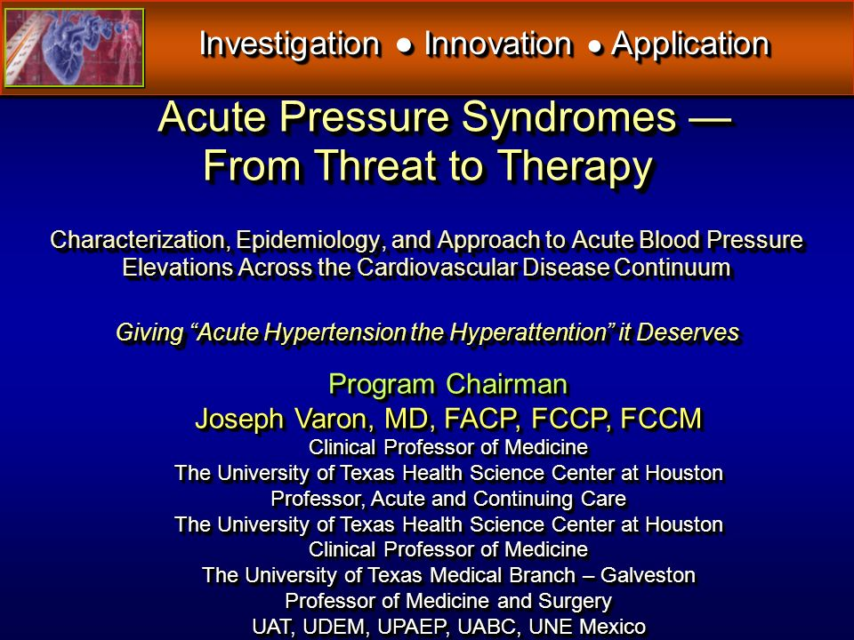 Acute Pressure Syndromes From Threat to Therapy Characterization, Epidemiology, and Approach to Acute Blood Pressure Elevations Across the Cardiovascular Disease Continuum Giving Acute Hypertension the Hyperattention it Deserves Acute Pressure Syndromes From Threat to Therapy Characterization, Epidemiology, and Approach to Acute Blood Pressure Elevations Across the Cardiovascular Disease Continuum Giving Acute Hypertension the Hyperattention it Deserves Investigation Innovation Application Program Chairman Joseph Varon, MD, FACP, FCCP, FCCM Clinical Professor of Medicine The University of Texas Health Science Center at Houston Professor, Acute and Continuing Care The University of Texas Health Science Center at Houston Clinical Professor of Medicine The University of Texas Medical Branch – Galveston Professor of Medicine and Surgery UAT, UDEM, UPAEP, UABC, UNE Mexico Program Chairman Joseph Varon, MD, FACP, FCCP, FCCM Clinical Professor of Medicine The University of Texas Health Science Center at Houston Professor, Acute and Continuing Care The University of Texas Health Science Center at Houston Clinical Professor of Medicine The University of Texas Medical Branch – Galveston Professor of Medicine and Surgery UAT, UDEM, UPAEP, UABC, UNE Mexico