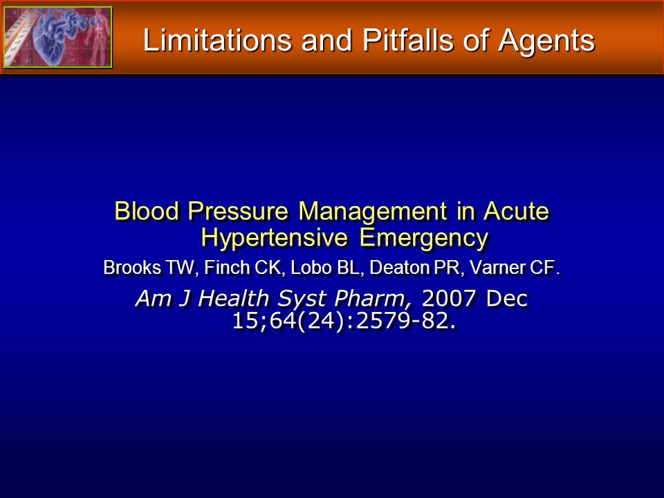 Limitations and Pitfalls of Agents Blood Pressure Management in Acute Hypertensive Emergency Brooks TW, Finch CK, Lobo BL, Deaton PR, Varner CF.