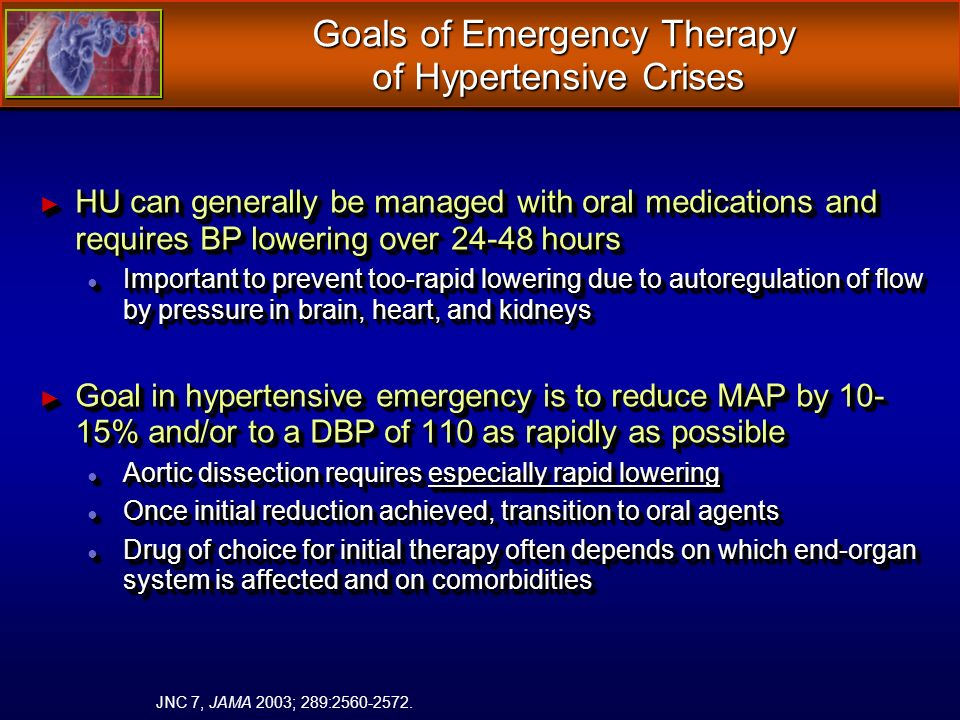 Goals of Emergency Therapy of Hypertensive Crises HU can generally be managed with oral medications and requires BP lowering over 24-48 hours HU can generally be managed with oral medications and requires BP lowering over 24-48 hours Important to prevent too-rapid lowering due to autoregulation of flow by pressure in brain, heart, and kidneys Important to prevent too-rapid lowering due to autoregulation of flow by pressure in brain, heart, and kidneys Goal in hypertensive emergency is to reduce MAP by 10- 15% and/or to a DBP of 110 as rapidly as possible Goal in hypertensive emergency is to reduce MAP by 10- 15% and/or to a DBP of 110 as rapidly as possible Aortic dissection requires especially rapid lowering Aortic dissection requires especially rapid lowering Once initial reduction achieved, transition to oral agents Once initial reduction achieved, transition to oral agents Drug of choice for initial therapy often depends on which end-organ system is affected and on comorbidities Drug of choice for initial therapy often depends on which end-organ system is affected and on comorbidities HU can generally be managed with oral medications and requires BP lowering over 24-48 hours HU can generally be managed with oral medications and requires BP lowering over 24-48 hours Important to prevent too-rapid lowering due to autoregulation of flow by pressure in brain, heart, and kidneys Important to prevent too-rapid lowering due to autoregulation of flow by pressure in brain, heart, and kidneys Goal in hypertensive emergency is to reduce MAP by 10- 15% and/or to a DBP of 110 as rapidly as possible Goal in hypertensive emergency is to reduce MAP by 10- 15% and/or to a DBP of 110 as rapidly as possible Aortic dissection requires especially rapid lowering Aortic dissection requires especially rapid lowering Once initial reduction achieved, transition to oral agents Once initial reduction achieved, transition to oral agents Drug of choice for initial therapy often depends on which end-organ system is affected and on comorbidities Drug of choice for initial therapy often depends on which end-organ system is affected and on comorbidities JNC 7, JAMA 2003; 289:2560-2572.
