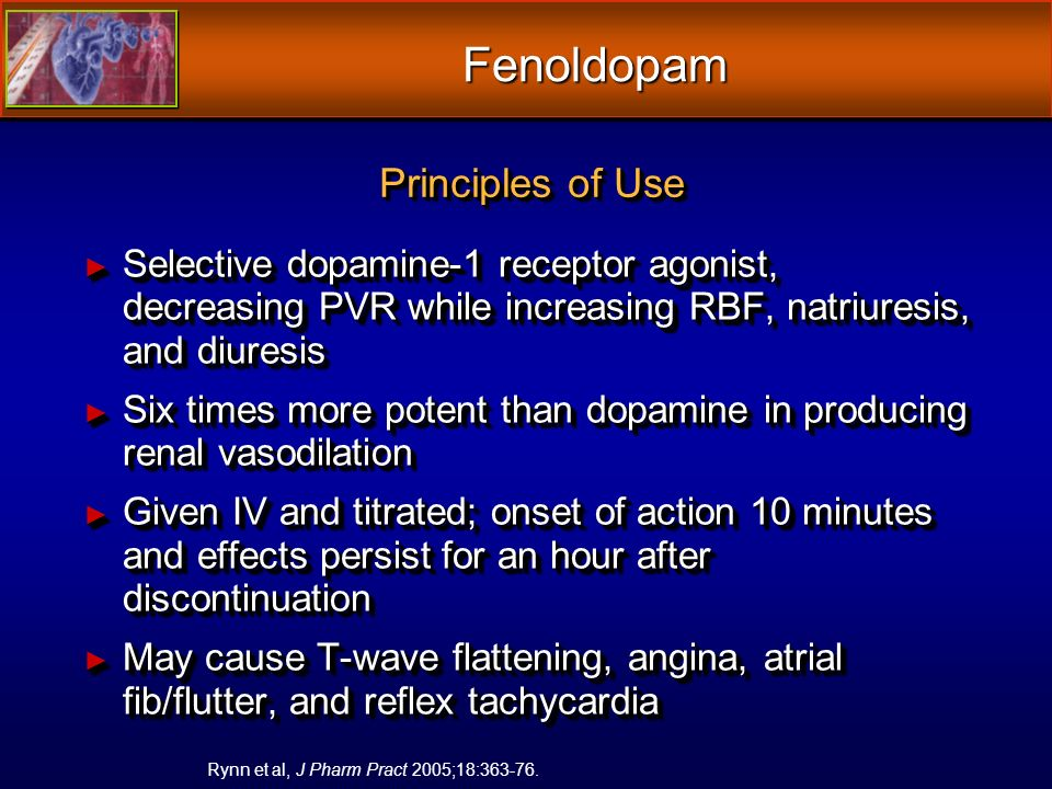 Fenoldopam Selective dopamine-1 receptor agonist, decreasing PVR while increasing RBF, natriuresis, and diuresis Selective dopamine-1 receptor agonist, decreasing PVR while increasing RBF, natriuresis, and diuresis Six times more potent than dopamine in producing renal vasodilation Six times more potent than dopamine in producing renal vasodilation Given IV and titrated; onset of action 10 minutes and effects persist for an hour after discontinuation Given IV and titrated; onset of action 10 minutes and effects persist for an hour after discontinuation May cause T-wave flattening, angina, atrial fib/flutter, and reflex tachycardia May cause T-wave flattening, angina, atrial fib/flutter, and reflex tachycardia Selective dopamine-1 receptor agonist, decreasing PVR while increasing RBF, natriuresis, and diuresis Selective dopamine-1 receptor agonist, decreasing PVR while increasing RBF, natriuresis, and diuresis Six times more potent than dopamine in producing renal vasodilation Six times more potent than dopamine in producing renal vasodilation Given IV and titrated; onset of action 10 minutes and effects persist for an hour after discontinuation Given IV and titrated; onset of action 10 minutes and effects persist for an hour after discontinuation May cause T-wave flattening, angina, atrial fib/flutter, and reflex tachycardia May cause T-wave flattening, angina, atrial fib/flutter, and reflex tachycardia Rynn et al, J Pharm Pract 2005;18:363-76.