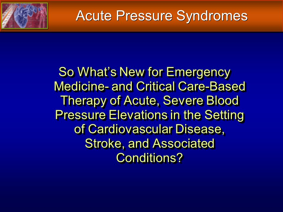 So Whats New for Emergency Medicine- and Critical Care-Based Therapy of Acute, Severe Blood Pressure Elevations in the Setting of Cardiovascular Disease, Stroke, and Associated Conditions.