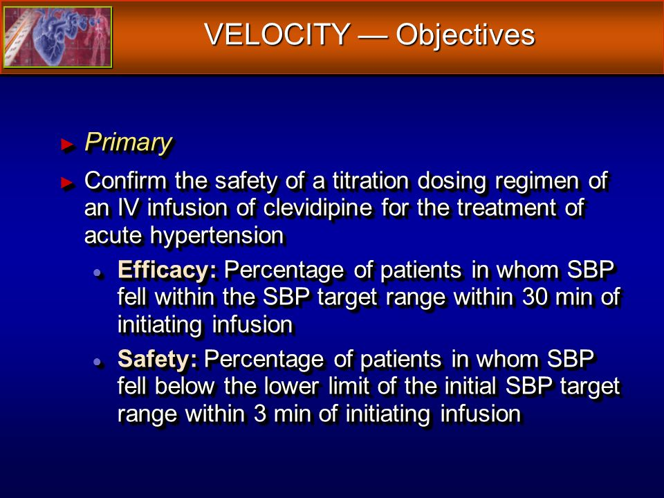 VELOCITY Objectives Primary Primary Confirm the safety of a titration dosing regimen of an IV infusion of clevidipine for the treatment of acute hypertension Confirm the safety of a titration dosing regimen of an IV infusion of clevidipine for the treatment of acute hypertension Efficacy: Percentage of patients in whom SBP fell within the SBP target range within 30 min of initiating infusion Efficacy: Percentage of patients in whom SBP fell within the SBP target range within 30 min of initiating infusion Safety: Percentage of patients in whom SBP fell below the lower limit of the initial SBP target range within 3 min of initiating infusion Safety: Percentage of patients in whom SBP fell below the lower limit of the initial SBP target range within 3 min of initiating infusion Primary Primary Confirm the safety of a titration dosing regimen of an IV infusion of clevidipine for the treatment of acute hypertension Confirm the safety of a titration dosing regimen of an IV infusion of clevidipine for the treatment of acute hypertension Efficacy: Percentage of patients in whom SBP fell within the SBP target range within 30 min of initiating infusion Efficacy: Percentage of patients in whom SBP fell within the SBP target range within 30 min of initiating infusion Safety: Percentage of patients in whom SBP fell below the lower limit of the initial SBP target range within 3 min of initiating infusion Safety: Percentage of patients in whom SBP fell below the lower limit of the initial SBP target range within 3 min of initiating infusion