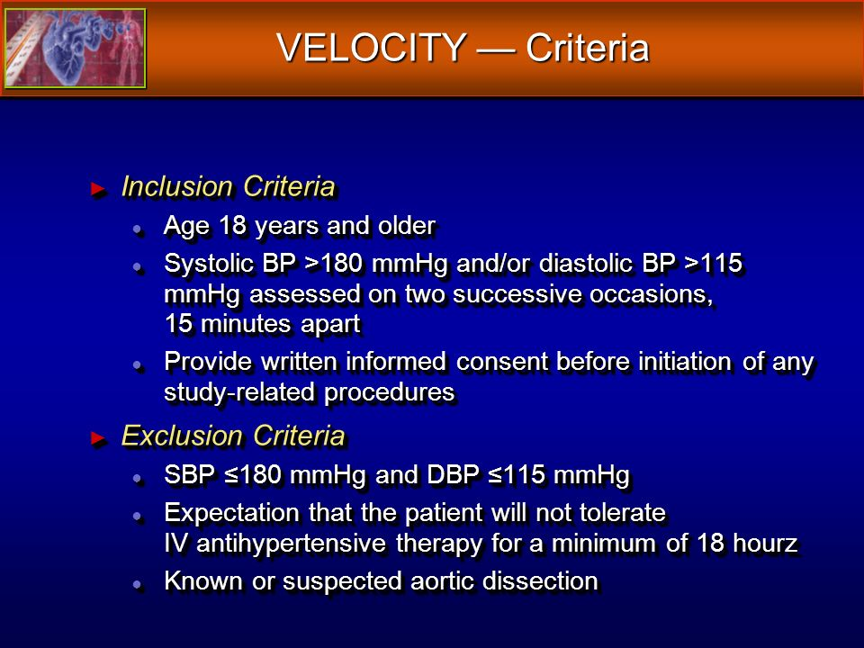 VELOCITY Criteria Inclusion Criteria Inclusion Criteria Age 18 years and older Age 18 years and older Systolic BP >180 mmHg and/or diastolic BP >115 mmHg assessed on two successive occasions, 15 minutes apart Systolic BP >180 mmHg and/or diastolic BP >115 mmHg assessed on two successive occasions, 15 minutes apart Provide written informed consent before initiation of any study-related procedures Provide written informed consent before initiation of any study-related procedures Exclusion Criteria Exclusion Criteria SBP 180 mmHg and DBP 115 mmHg SBP 180 mmHg and DBP 115 mmHg Expectation that the patient will not tolerate IV antihypertensive therapy for a minimum of 18 hourz Expectation that the patient will not tolerate IV antihypertensive therapy for a minimum of 18 hourz Known or suspected aortic dissection Known or suspected aortic dissection Inclusion Criteria Inclusion Criteria Age 18 years and older Age 18 years and older Systolic BP >180 mmHg and/or diastolic BP >115 mmHg assessed on two successive occasions, 15 minutes apart Systolic BP >180 mmHg and/or diastolic BP >115 mmHg assessed on two successive occasions, 15 minutes apart Provide written informed consent before initiation of any study-related procedures Provide written informed consent before initiation of any study-related procedures Exclusion Criteria Exclusion Criteria SBP 180 mmHg and DBP 115 mmHg SBP 180 mmHg and DBP 115 mmHg Expectation that the patient will not tolerate IV antihypertensive therapy for a minimum of 18 hourz Expectation that the patient will not tolerate IV antihypertensive therapy for a minimum of 18 hourz Known or suspected aortic dissection Known or suspected aortic dissection