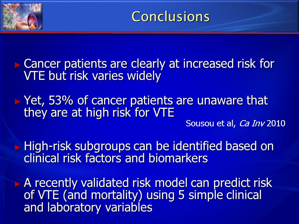 Conclusions Cancer patients are clearly at increased risk for VTE but risk varies widely Cancer patients are clearly at increased risk for VTE but ris