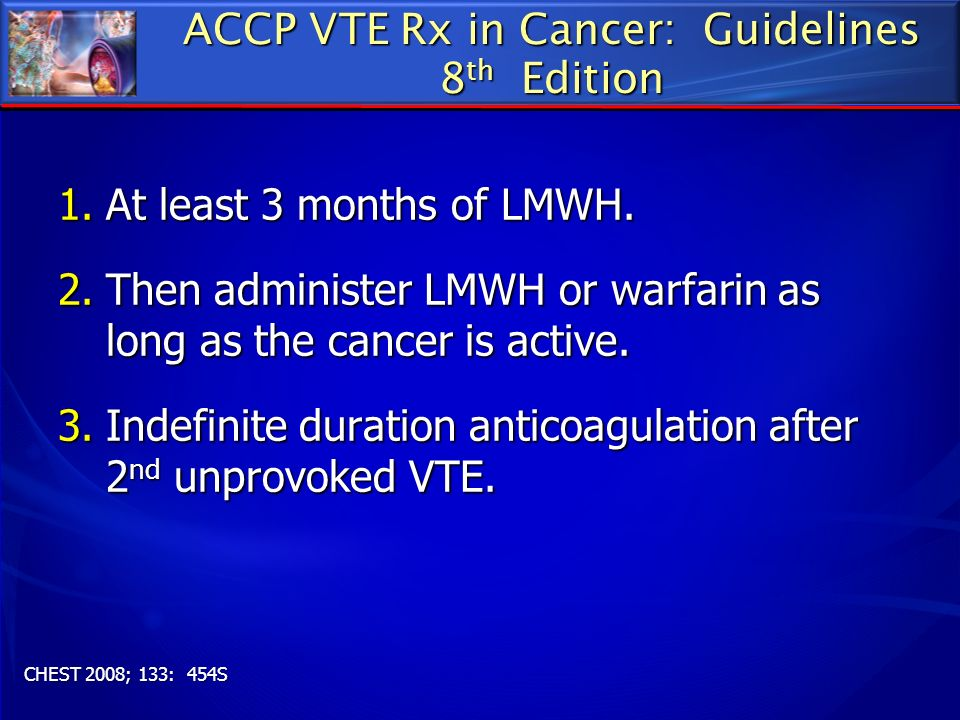 ACCP VTE Rx in Cancer: Guidelines 8 th Edition 1.At least 3 months of LMWH. 2.Then administer LMWH or warfarin as long as the cancer is active. 3.Inde