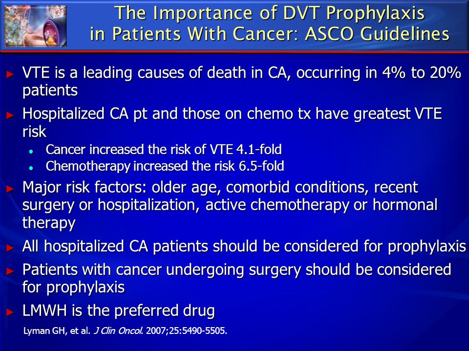 The Importance of DVT Prophylaxis in Patients With Cancer: ASCO Guidelines VTE is a leading causes of death in CA, occurring in 4% to 20% patients VTE