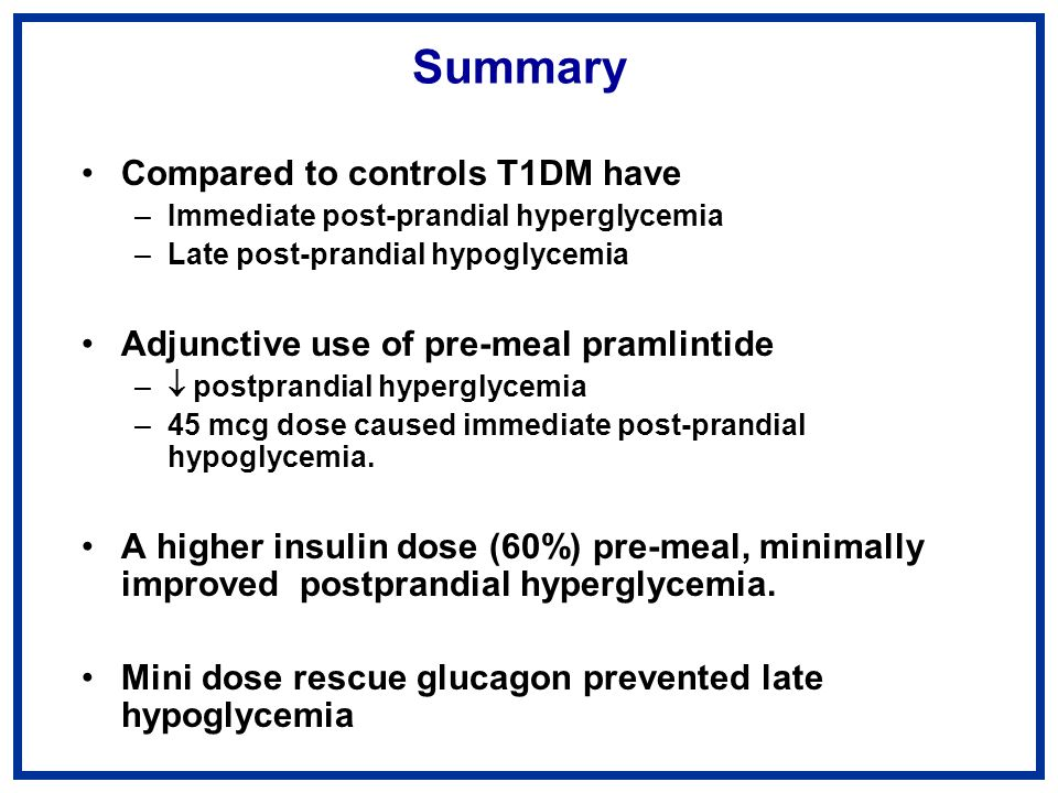 Summary Compared to controls T1DM have –Immediate post-prandial hyperglycemia –Late post-prandial hypoglycemia Adjunctive use of pre-meal pramlintide – postprandial hyperglycemia –45 mcg dose caused immediate post-prandial hypoglycemia.