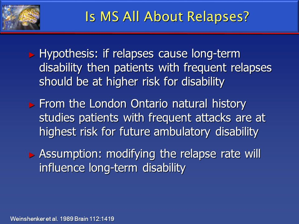 Is MS All About Relapses? Hypothesis: if relapses cause long-term disability then patients with frequent relapses should be at higher risk for disabil