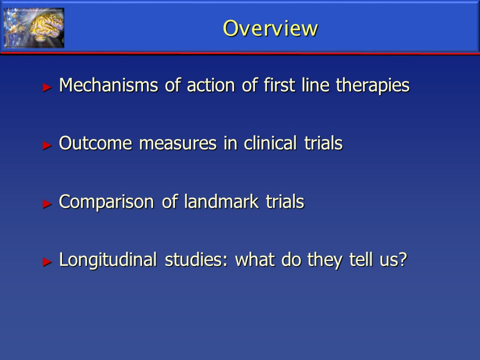Overview Mechanisms of action of first line therapies Mechanisms of action of first line therapies Outcome measures in clinical trials Outcome measure