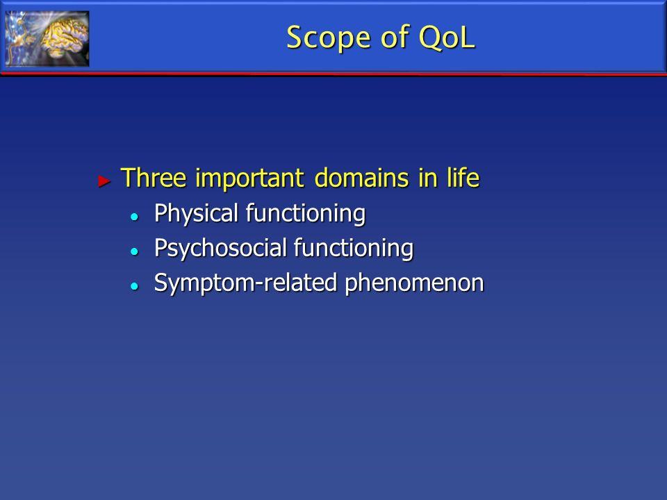 Scope of QoL Three important domains in life Three important domains in life Physical functioning Physical functioning Psychosocial functioning Psycho