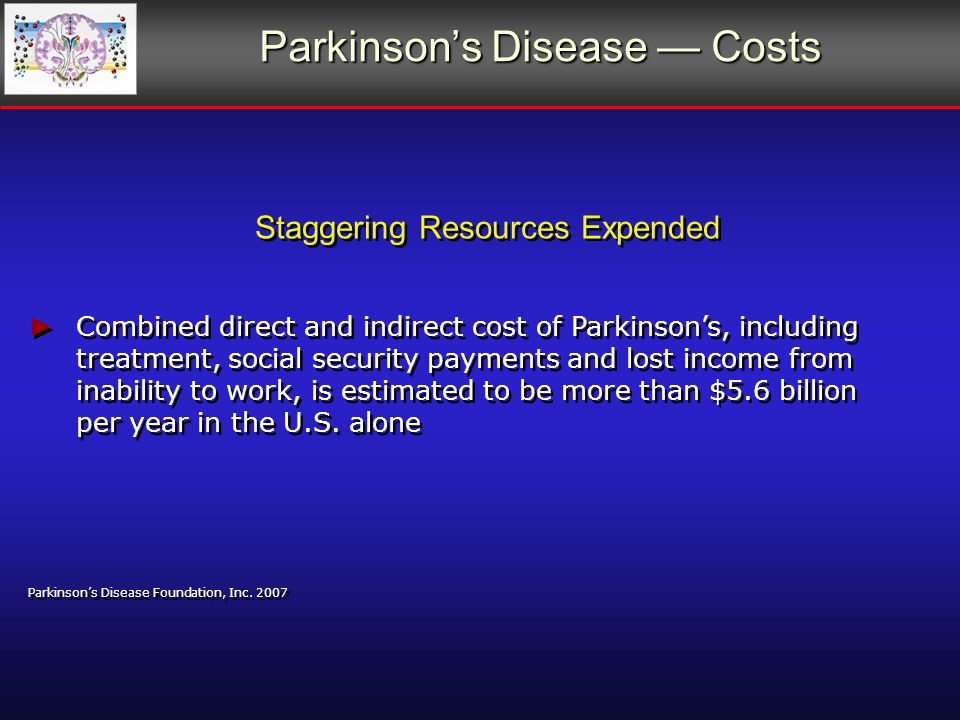 Parkinsons Disease Costs Staggering Resources Expended Combined direct and indirect cost of Parkinsons, including treatment, social security payments and lost income from inability to work, is estimated to be more than $5.6 billion per year in the U.S.