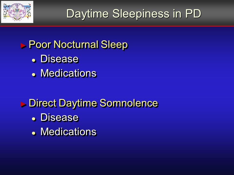 Daytime Sleepiness in PD Poor Nocturnal Sleep Poor Nocturnal Sleep Disease Disease Medications Medications Direct Daytime Somnolence Direct Daytime Somnolence Disease Disease Medications Medications Poor Nocturnal Sleep Poor Nocturnal Sleep Disease Disease Medications Medications Direct Daytime Somnolence Direct Daytime Somnolence Disease Disease Medications Medications
