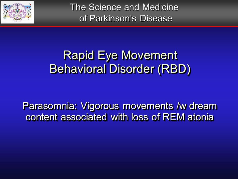 Rapid Eye Movement Behavioral Disorder (RBD) Parasomnia: Vigorous movements /w dream content associated with loss of REM atonia The Science and Medicine of Parkinsons Disease