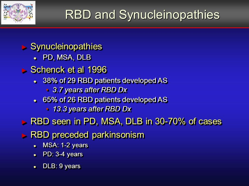 RBD and Synucleinopathies Synucleinopathies Synucleinopathies PD, MSA, DLB PD, MSA, DLB Schenck et al 1996 Schenck et al 1996 38% of 29 RBD patients developed AS 38% of 29 RBD patients developed AS 3.7 years after RBD Dx3.7 years after RBD Dx 65% of 26 RBD patients developed AS 65% of 26 RBD patients developed AS 13.3 years after RBD Dx13.3 years after RBD Dx RBD seen in PD, MSA, DLB in 30-70% of cases RBD seen in PD, MSA, DLB in 30-70% of cases RBD preceded parkinsonism RBD preceded parkinsonism MSA: 1-2 years MSA: 1-2 years PD: 3-4 years PD: 3-4 years DLB: 9 years DLB: 9 years Synucleinopathies Synucleinopathies PD, MSA, DLB PD, MSA, DLB Schenck et al 1996 Schenck et al 1996 38% of 29 RBD patients developed AS 38% of 29 RBD patients developed AS 3.7 years after RBD Dx3.7 years after RBD Dx 65% of 26 RBD patients developed AS 65% of 26 RBD patients developed AS 13.3 years after RBD Dx13.3 years after RBD Dx RBD seen in PD, MSA, DLB in 30-70% of cases RBD seen in PD, MSA, DLB in 30-70% of cases RBD preceded parkinsonism RBD preceded parkinsonism MSA: 1-2 years MSA: 1-2 years PD: 3-4 years PD: 3-4 years DLB: 9 years DLB: 9 years