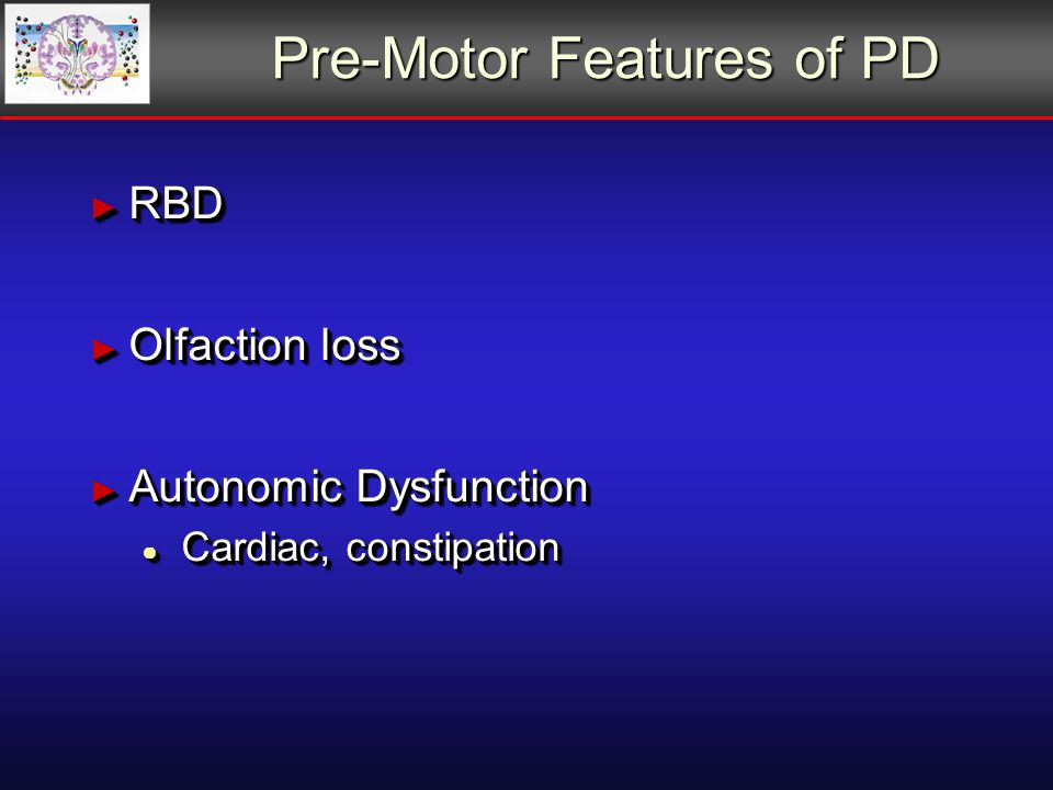 Pre-Motor Features of PD RBD RBD Olfaction loss Olfaction loss Autonomic Dysfunction Autonomic Dysfunction Cardiac, constipation Cardiac, constipation RBD RBD Olfaction loss Olfaction loss Autonomic Dysfunction Autonomic Dysfunction Cardiac, constipation Cardiac, constipation