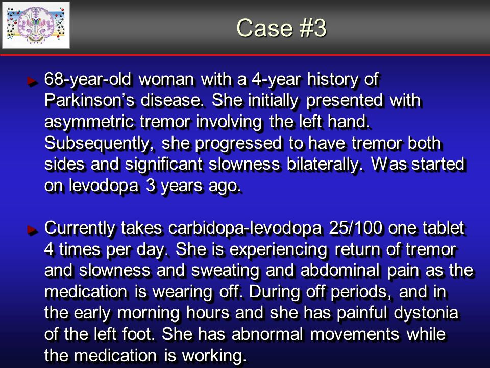 Case #3 68-year-old woman with a 4-year history of Parkinsons disease.