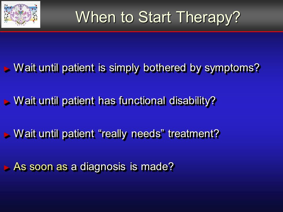 When to Start Therapy. Wait until patient is simply bothered by symptoms.