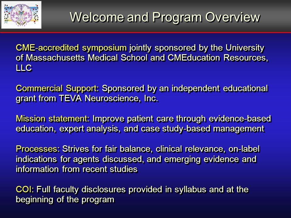 CME-accredited symposium jointly sponsored by the University of Massachusetts Medical School and CMEducation Resources, LLC Commercial Support: Sponsored by an independent educational grant from TEVA Neuroscience, Inc.