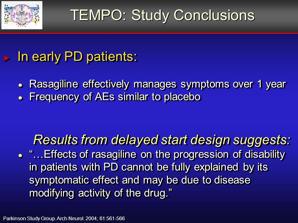 TEMPO: Study Conclusions In early PD patients: In early PD patients: Rasagiline effectively manages symptoms over 1 year Rasagiline effectively manages symptoms over 1 year Frequency of AEs similar to placebo Frequency of AEs similar to placebo Results from delayed start design suggests: …Effects of rasagiline on the progression of disability in patients with PD cannot be fully explained by its symptomatic effect and may be due to disease modifying activity of the drug.