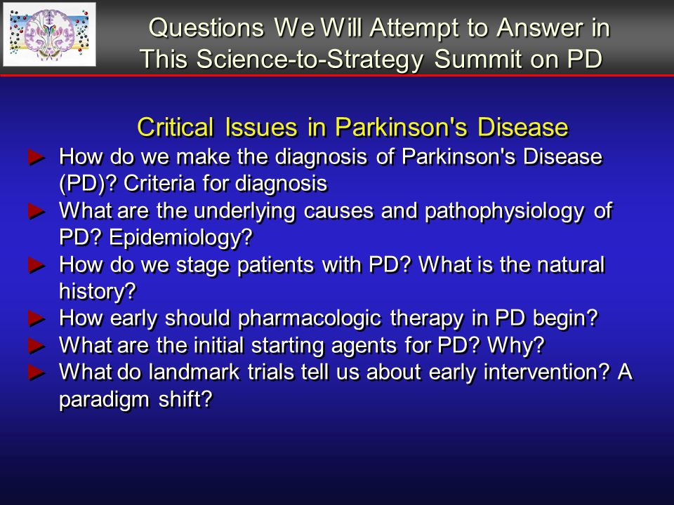 Questions We Will Attempt to Answer in This Science-to-Strategy Summit on PD Critical Issues in Parkinson s Disease Do patients do better with monotherapy or combination therapy.