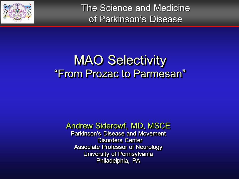Andrew Siderowf, MD, MSCE Parkinsons Disease and Movement Disorders Center Disorders Center Associate Professor of Neurology University of Pennsylvania Philadelphia, PA Andrew Siderowf, MD, MSCE Parkinsons Disease and Movement Disorders Center Disorders Center Associate Professor of Neurology University of Pennsylvania Philadelphia, PA MAO Selectivity From Prozac to Parmesan The Science and Medicine of Parkinsons Disease