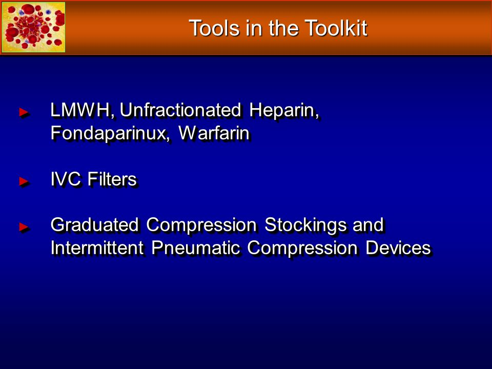 LMWH, Unfractionated Heparin, Fondaparinux, Warfarin LMWH, Unfractionated Heparin, Fondaparinux, Warfarin IVC Filters IVC Filters Graduated Compressio