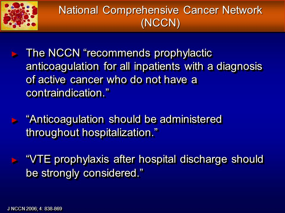 National Comprehensive Cancer Network (NCCN) The NCCN recommends prophylactic anticoagulation for all inpatients with a diagnosis of active cancer who