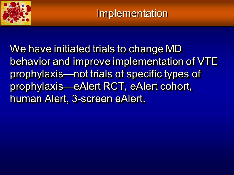 We have initiated trials to change MD behavior and improve implementation of VTE prophylaxisnot trials of specific types of prophylaxiseAlert RCT, eAl