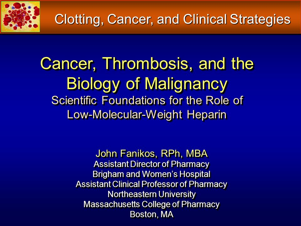Cancer, Thrombosis, and the Biology of Malignancy Scientific Foundations for the Role of Low-Molecular-Weight Heparin John Fanikos, RPh, MBA Assistant