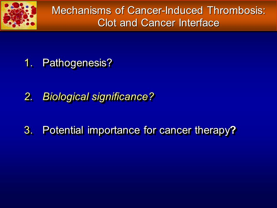 Mechanisms of Cancer-Induced Thrombosis: Clot and Cancer Interface 1.Pathogenesis? 2.Biological significance? 3.Potential importance for cancer therap