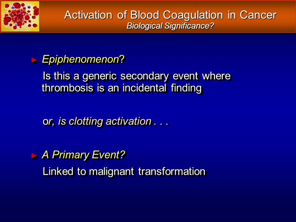 Activation of Blood Coagulation in Cancer Biological Significance? Epiphenomenon? Epiphenomenon? Is this a generic secondary event where thrombosis is