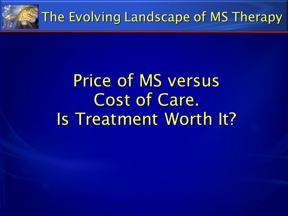 Price of MS versus Cost of Care. Is Treatment Worth It? The Evolving Landscape of MS Therapy