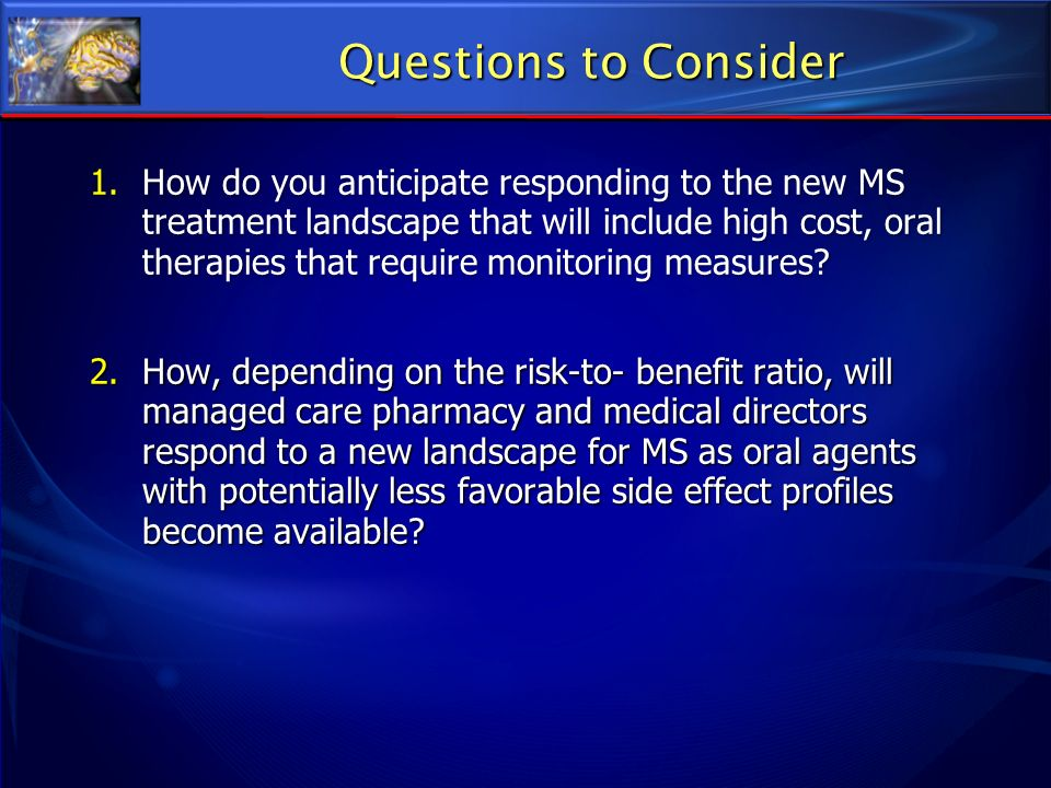 Questions to Consider 1.How do you anticipate responding to the new MS treatment landscape that will include high cost, oral therapies that require mo