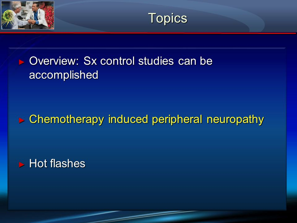 Topics Overview: Sx control studies can be accomplished Overview: Sx control studies can be accomplished Chemotherapy induced peripheral neuropathy Ch