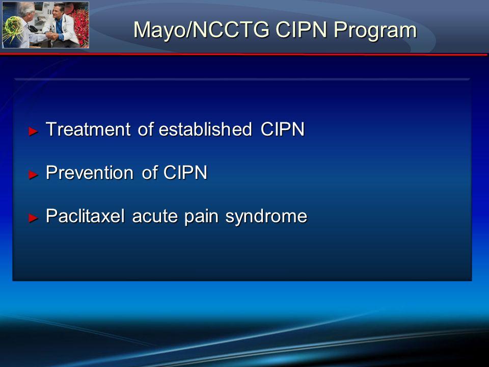 Mayo/NCCTG CIPN Program Treatment of established CIPN Treatment of established CIPN Prevention of CIPN Prevention of CIPN Paclitaxel acute pain syndro