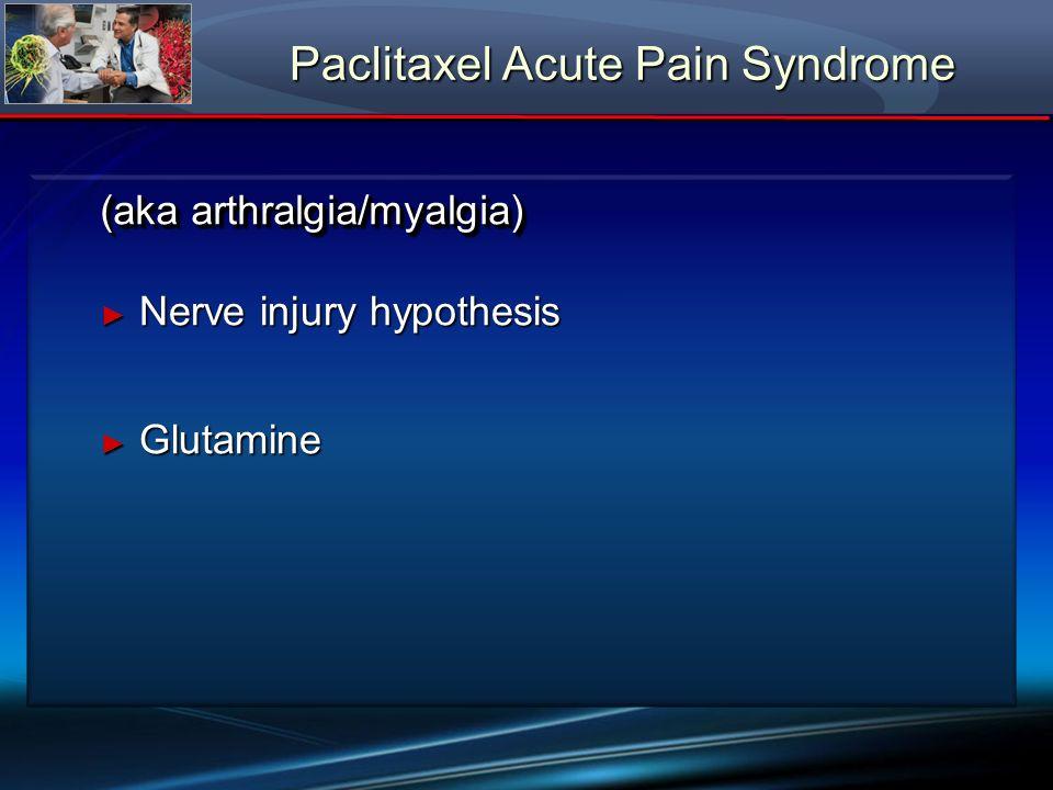 Paclitaxel Acute Pain Syndrome Nerve injury hypothesis Nerve injury hypothesis Glutamine Glutamine (aka arthralgia/myalgia)