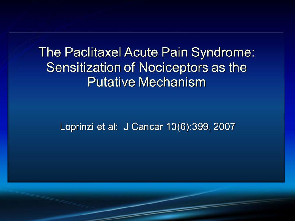 The Paclitaxel Acute Pain Syndrome: Sensitization of Nociceptors as the Putative Mechanism Loprinzi et al: J Cancer 13(6):399, 2007